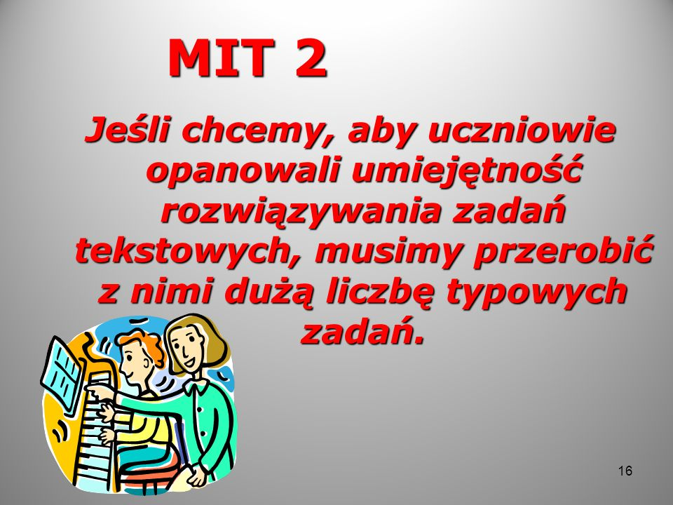 MIT 2 Jeśli chcemy, aby uczniowie opanowali umiejętność rozwiązywania zadań tekstowych, musimy przerobić z nimi dużą liczbę typowych zadań.