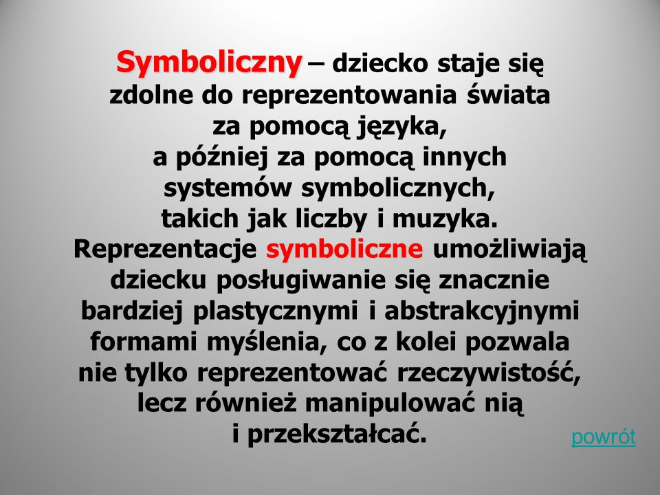 Symboliczny – dziecko staje się zdolne do reprezentowania świata za pomocą języka, a później za pomocą innych systemów symbolicznych, takich jak liczby i muzyka. Reprezentacje symboliczne umożliwiają dziecku posługiwanie się znacznie bardziej plastycznymi i abstrakcyjnymi formami myślenia, co z kolei pozwala nie tylko reprezentować rzeczywistość, lecz również manipulować nią i przekształcać.