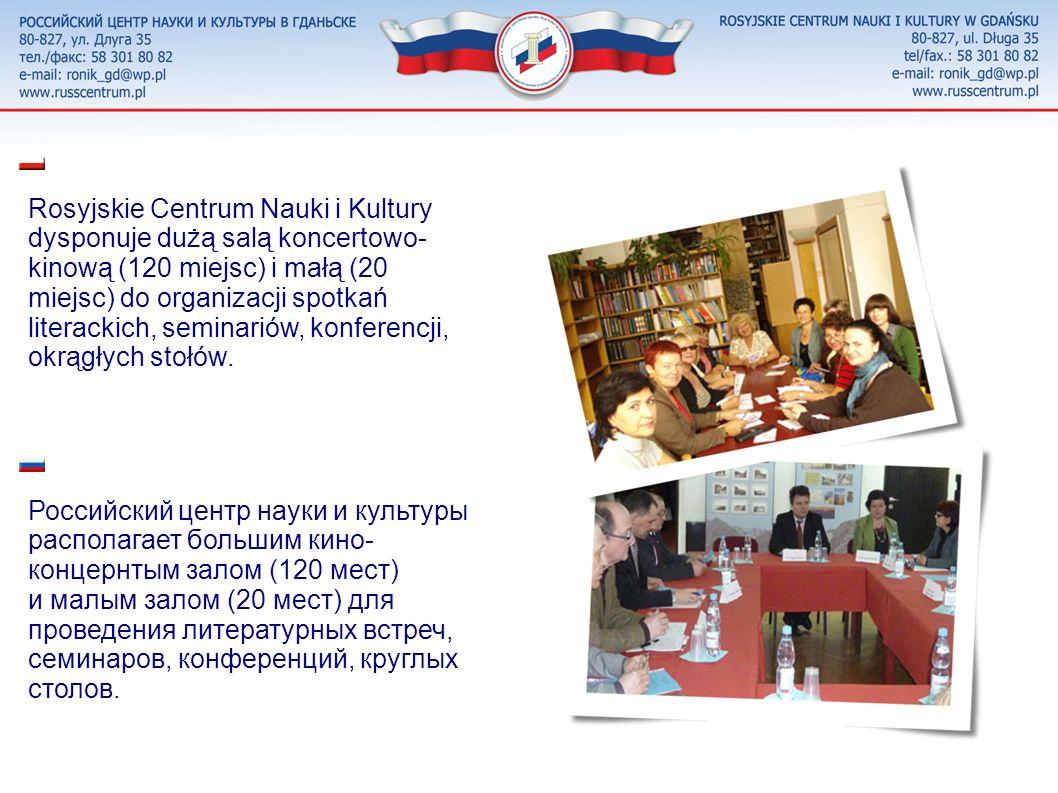 Rosyjskie Centrum Nauki i Kultury dysponuje dużą salą koncertowo-kinową (120 miejsc) i małą (20 miejsc) do organizacji spotkań literackich, seminariów, konferencji, okrągłych stołów.