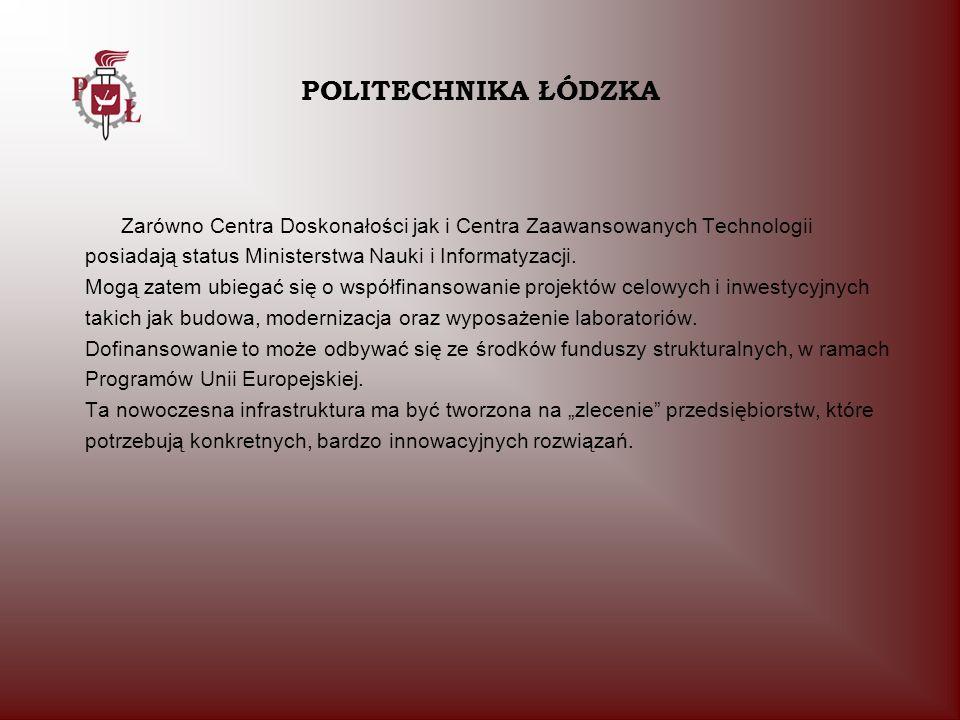 POLITECHNIKA ŁÓDZKA Zarówno Centra Doskonałości jak i Centra Zaawansowanych Technologii. posiadają status Ministerstwa Nauki i Informatyzacji.