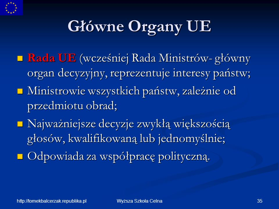 Główne Organy UE Rada UE (wcześniej Rada Ministrów- główny organ decyzyjny, reprezentuje interesy państw;