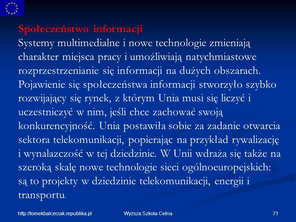Społeczeństwo informacji Systemy multimedialne i nowe technologie zmieniają charakter miejsca pracy i umożliwiają natychmiastowe rozprzestrzenianie się informacji na dużych obszarach. Pojawienie się społeczeństwa informacji stworzyło szybko rozwijający się rynek, z którym Unia musi się liczyć i uczestniczyć w nim, jeśli chce zachować swoją konkurencyjność. Unia postawiła sobie za zadanie otwarcia sektora telekomunikacji, popierając na przykład rywalizację i wynalazczość w tej dziedzinie. W Unii wdraża się także na szeroką skalę nowe technologie sieci ogólnoeuropejskich: są to projekty w dziedzinie telekomunikacji, energii i transportu.