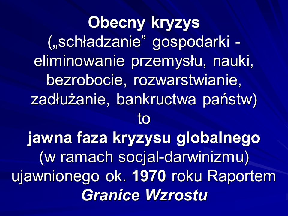"""Obecny kryzys (""""schładzanie gospodarki - eliminowanie przemysłu, nauki, bezrobocie, rozwarstwianie, zadłużanie, bankructwa państw) to jawna faza kryzysu globalnego (w ramach socjal-darwinizmu) ujawnionego ok."""