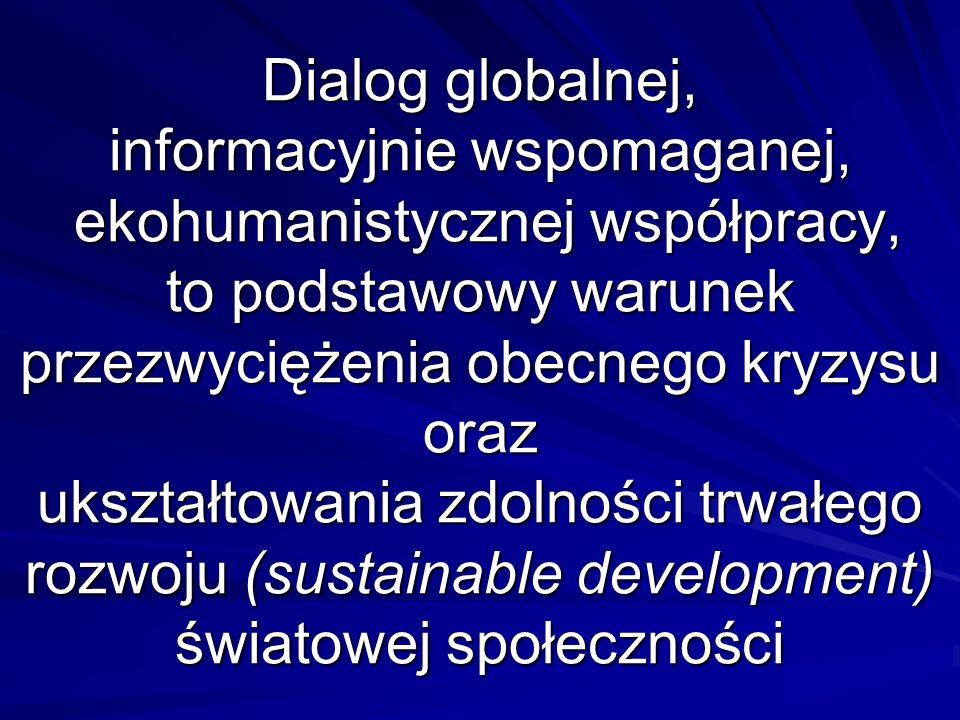 Dialog globalnej, informacyjnie wspomaganej, ekohumanistycznej współpracy, to podstawowy warunek przezwyciężenia obecnego kryzysu oraz ukształtowania zdolności trwałego rozwoju (sustainable development) światowej społeczności