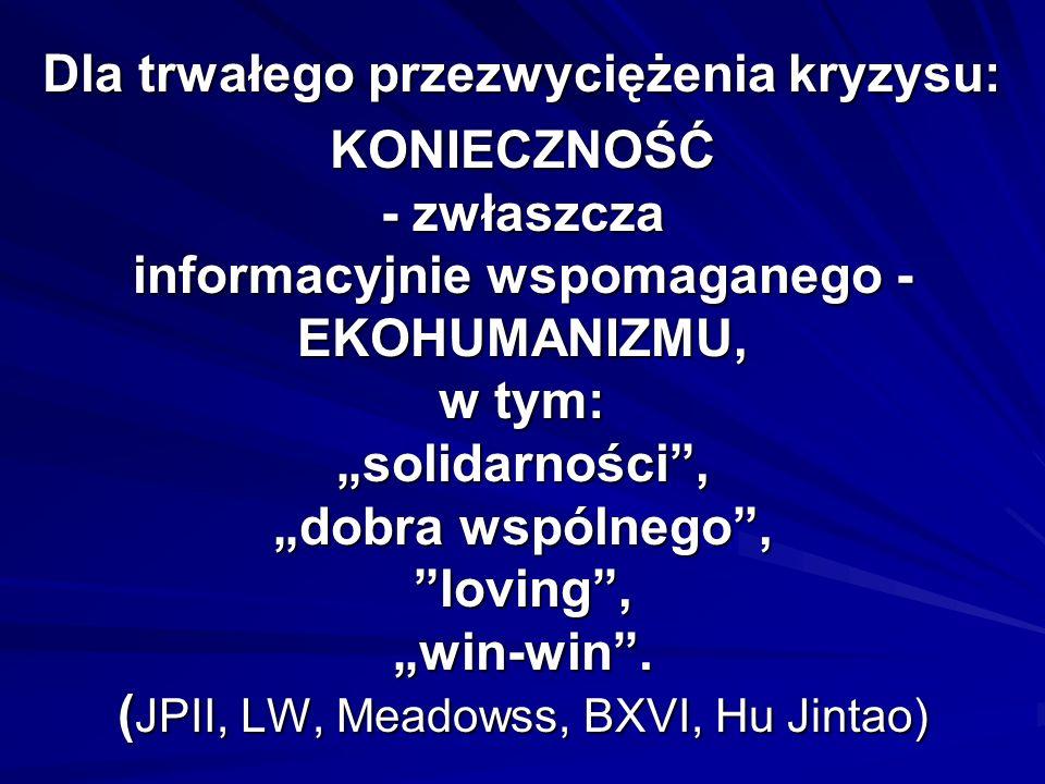 """Dla trwałego przezwyciężenia kryzysu: KONIECZNOŚĆ - zwłaszcza informacyjnie wspomaganego - EKOHUMANIZMU, w tym: """"solidarności , """"dobra wspólnego , loving , """"win-win ."""
