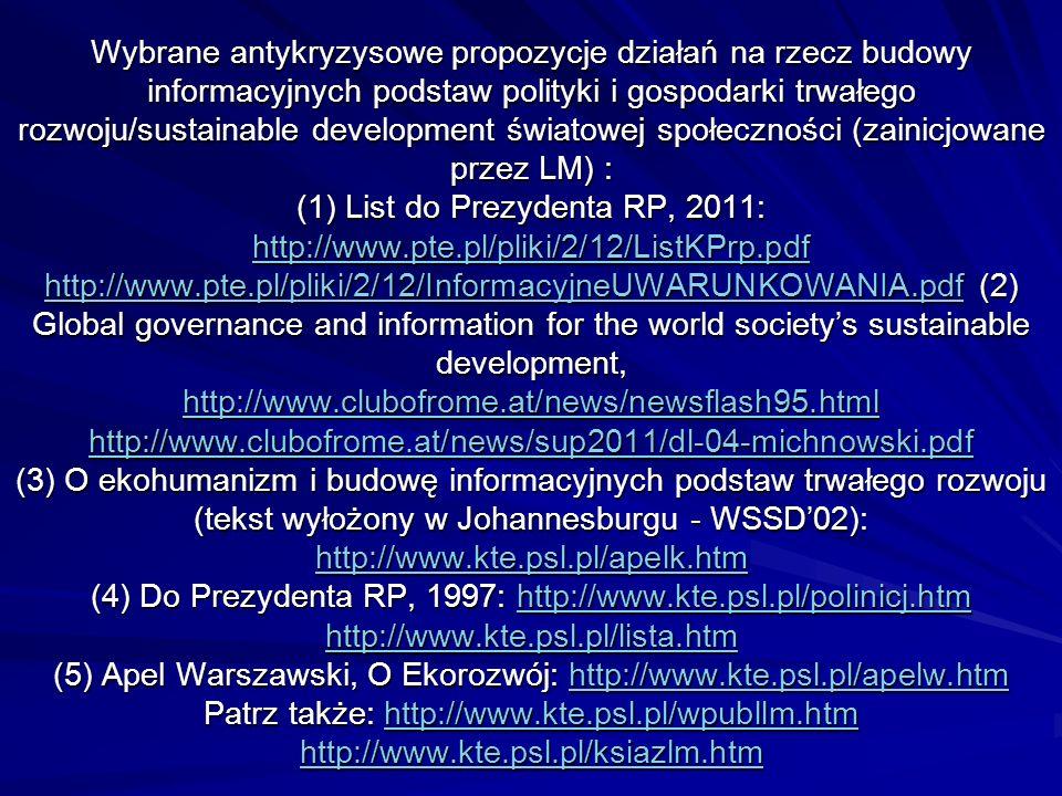 Wybrane antykryzysowe propozycje działań na rzecz budowy informacyjnych podstaw polityki i gospodarki trwałego rozwoju/sustainable development światowej społeczności (zainicjowane przez LM) : (1) List do Prezydenta RP, 2011: http://www.pte.pl/pliki/2/12/ListKPrp.pdf http://www.pte.pl/pliki/2/12/InformacyjneUWARUNKOWANIA.pdf (2) Global governance and information for the world society's sustainable development, http://www.clubofrome.at/news/newsflash95.html http://www.clubofrome.at/news/sup2011/dl-04-michnowski.pdf (3) O ekohumanizm i budowę informacyjnych podstaw trwałego rozwoju (tekst wyłożony w Johannesburgu - WSSD'02): http://www.kte.psl.pl/apelk.htm (4) Do Prezydenta RP, 1997: http://www.kte.psl.pl/polinicj.htm http://www.kte.psl.pl/lista.htm (5) Apel Warszawski, O Ekorozwój: http://www.kte.psl.pl/apelw.htm Patrz także: http://www.kte.psl.pl/wpubllm.htm http://www.kte.psl.pl/ksiazlm.htm