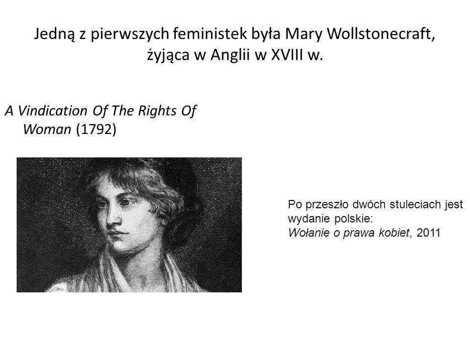 Jedną z pierwszych feministek była Mary Wollstonecraft, żyjąca w Anglii w XVIII w.