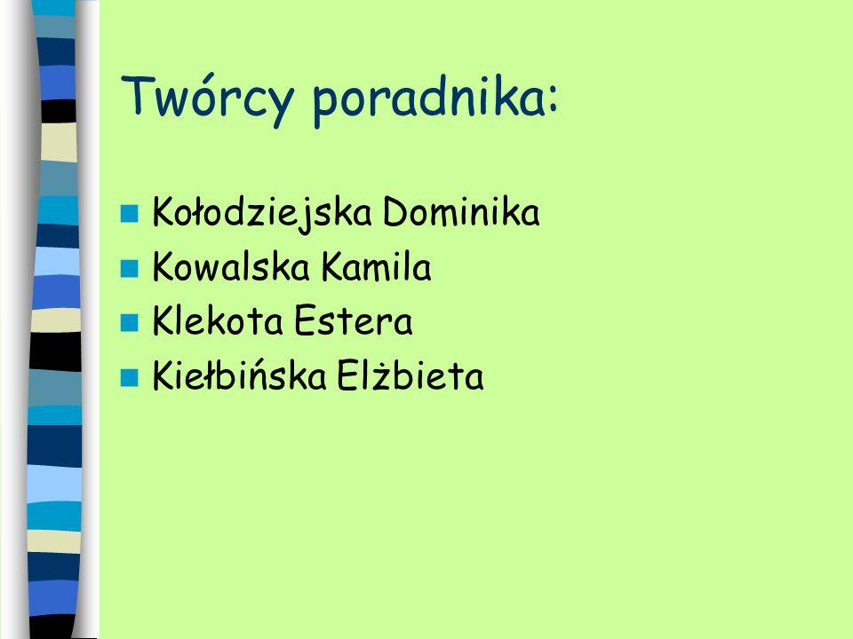Twórcy poradnika: Kołodziejska Dominika Kowalska Kamila Klekota Estera