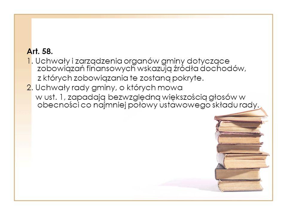Art. 58. 1. Uchwały i zarządzenia organów gminy dotyczące zobowiązań finansowych wskazują źródła dochodów,