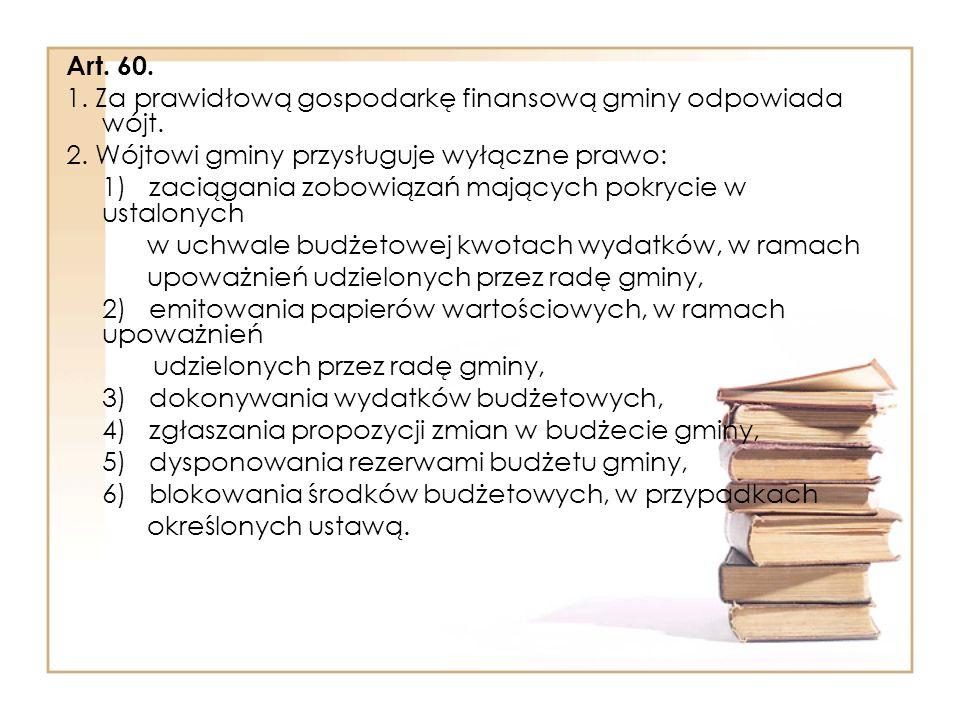 Art. 60. 1. Za prawidłową gospodarkę finansową gminy odpowiada wójt. 2. Wójtowi gminy przysługuje wyłączne prawo: