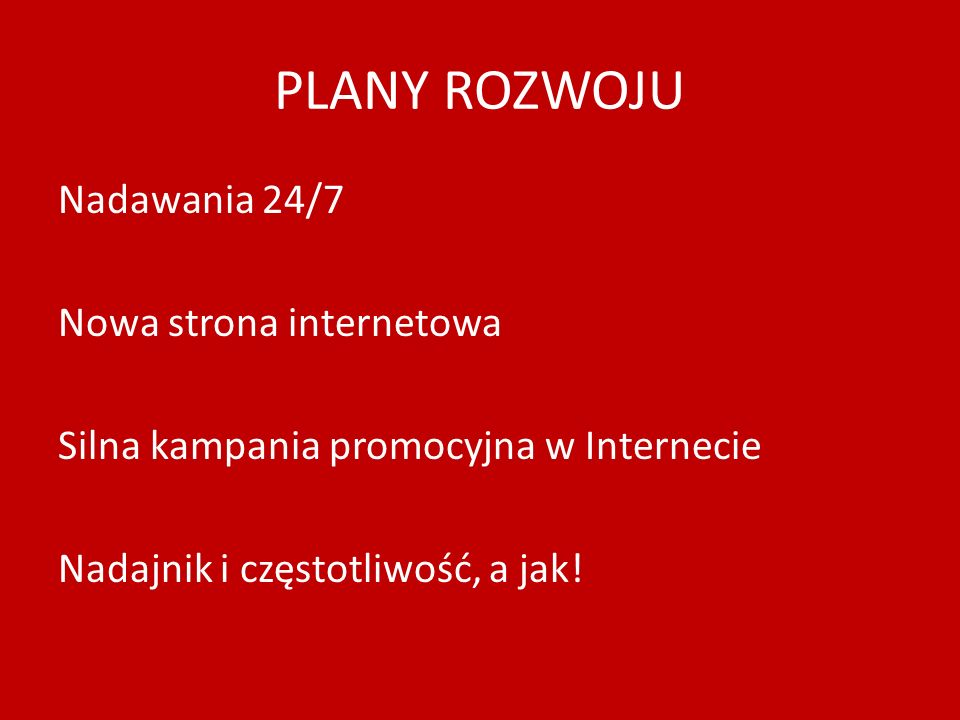 PLANY ROZWOJU Nadawania 24/7 Nowa strona internetowa Silna kampania promocyjna w Internecie Nadajnik i częstotliwość, a jak.