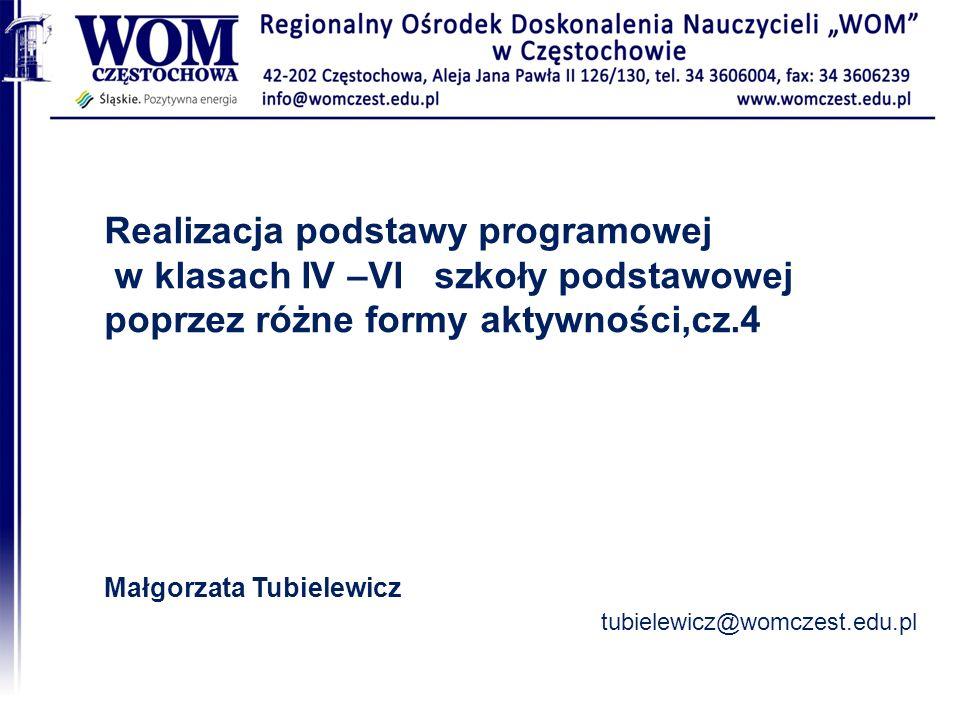 Realizacja podstawy programowej w klasach IV –VI szkoły podstawowej poprzez różne formy aktywności,cz.4 Małgorzata Tubielewicz