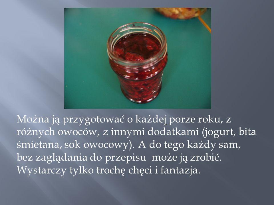 Można ją przygotować o każdej porze roku, z różnych owoców, z innymi dodatkami (jogurt, bita śmietana, sok owocowy).