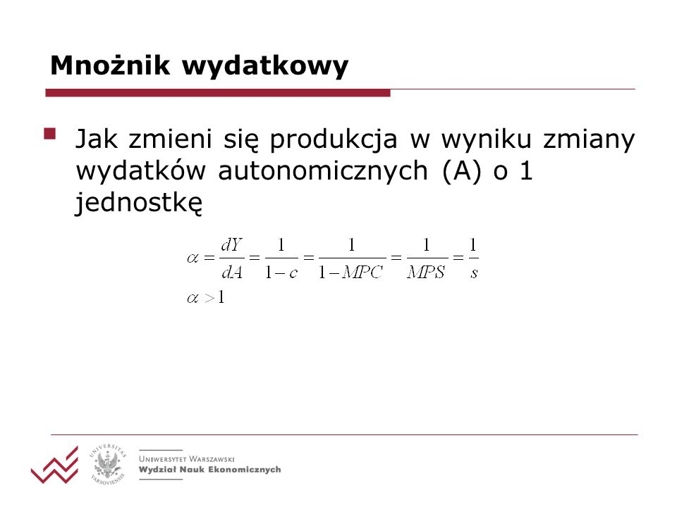 Mnożnik wydatkowy Jak zmieni się produkcja w wyniku zmiany wydatków autonomicznych (A) o 1 jednostkę.
