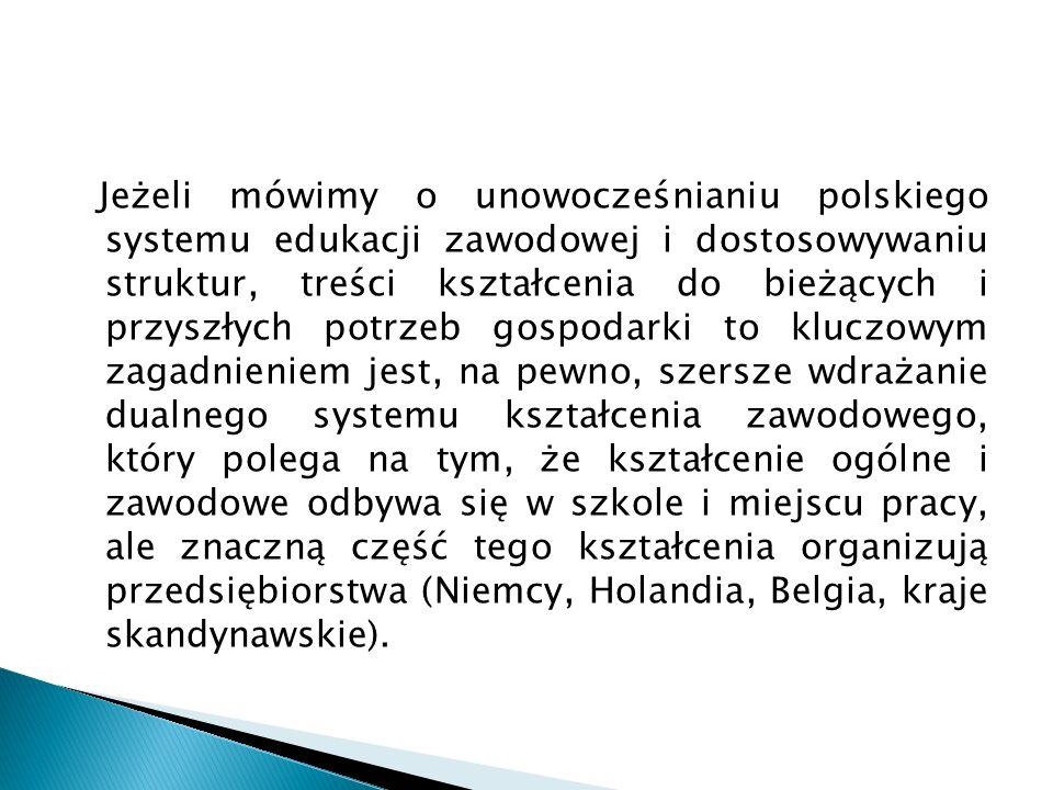 Jeżeli mówimy o unowocześnianiu polskiego systemu edukacji zawodowej i dostosowywaniu struktur, treści kształcenia do bieżących i przyszłych potrzeb gospodarki to kluczowym zagadnieniem jest, na pewno, szersze wdrażanie dualnego systemu kształcenia zawodowego, który polega na tym, że kształcenie ogólne i zawodowe odbywa się w szkole i miejscu pracy, ale znaczną część tego kształcenia organizują przedsiębiorstwa (Niemcy, Holandia, Belgia, kraje skandynawskie).