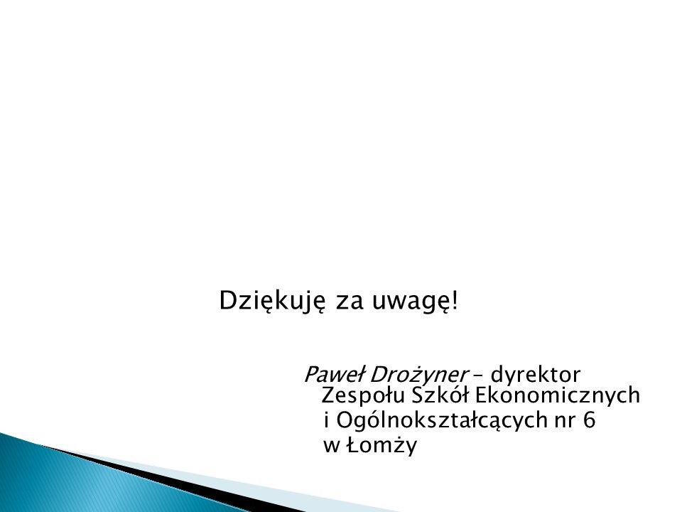 Dziękuję za uwagę! Paweł Drożyner – dyrektor Zespołu Szkół Ekonomicznych. i Ogólnokształcących nr 6.