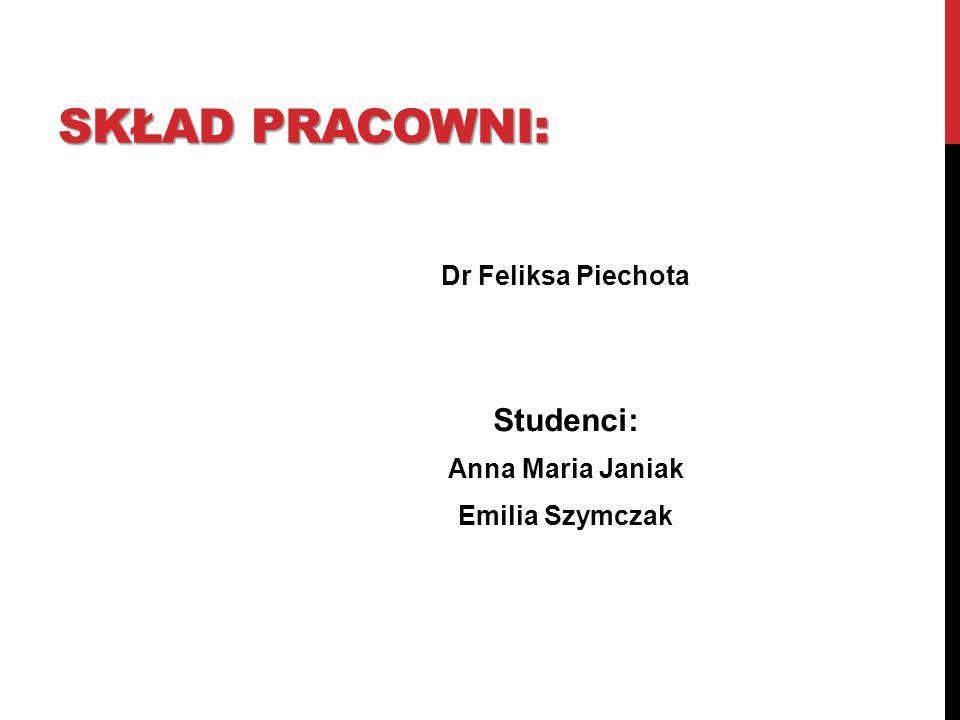 SKŁAD PRACOWNI: Studenci: Dr Feliksa Piechota Anna Maria Janiak