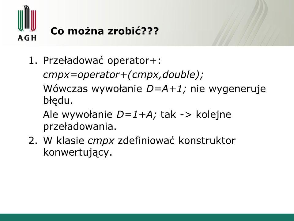 Co można zrobić Przeładować operator+: cmpx=operator+(cmpx,double); Wówczas wywołanie D=A+1; nie wygeneruje błędu.