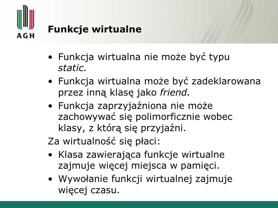 Funkcje wirtualne Funkcja wirtualna nie może być typu static. Funkcja wirtualna może być zadeklarowana przez inną klasę jako friend.