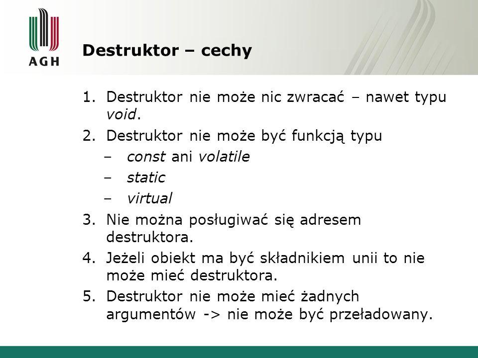 Destruktor – cechy Destruktor nie może nic zwracać – nawet typu void.