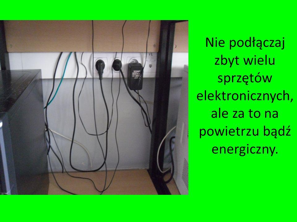 Nie podłączaj zbyt wielu sprzętów elektronicznych, ale za to na powietrzu bądź energiczny.