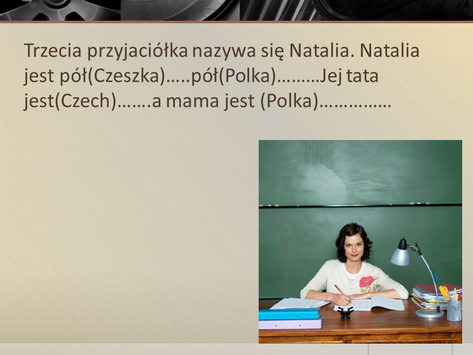 Trzecia przyjaciółka nazywa się Natalia. Natalia jest pół(Czeszka)…