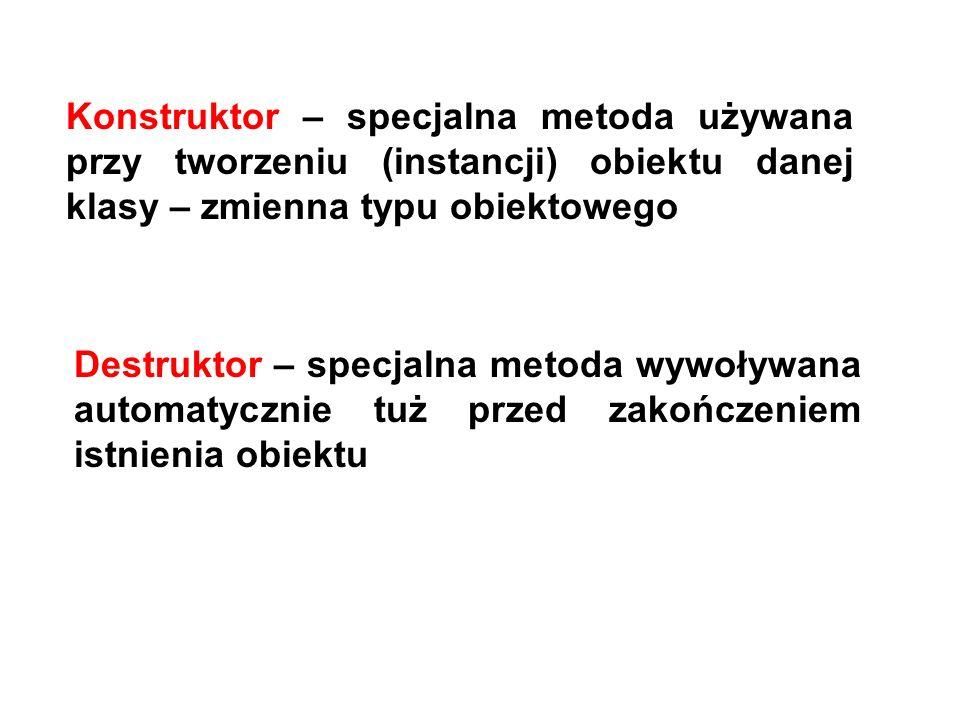 Konstruktor – specjalna metoda używana przy tworzeniu (instancji) obiektu danej klasy – zmienna typu obiektowego