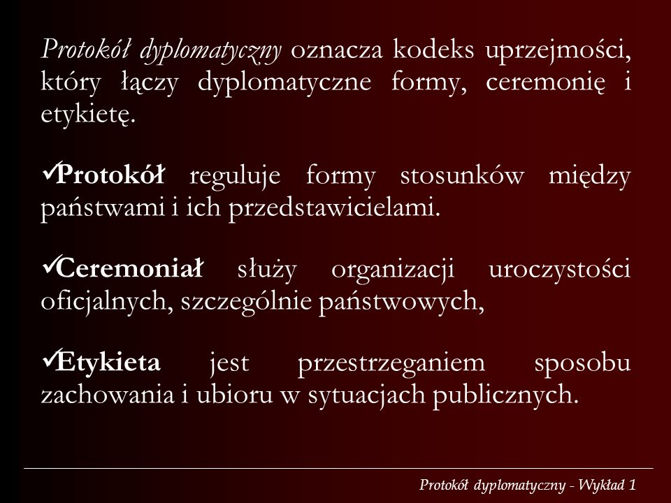 Protokół dyplomatyczny oznacza kodeks uprzejmości, który łączy dyplomatyczne formy, ceremonię i etykietę.