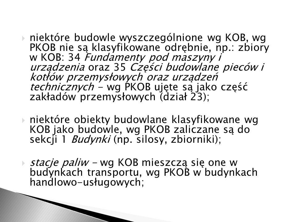niektóre budowle wyszczególnione wg KOB, wg PKOB nie są klasyfikowane odrębnie, np.: zbiory w KOB: 34 Fundamenty pod maszyny i urządzenia oraz 35 Części budowlane pieców i kotłów przemysłowych oraz urządzeń technicznych - wg PKOB ujęte są jako część zakładów przemysłowych (dział 23);