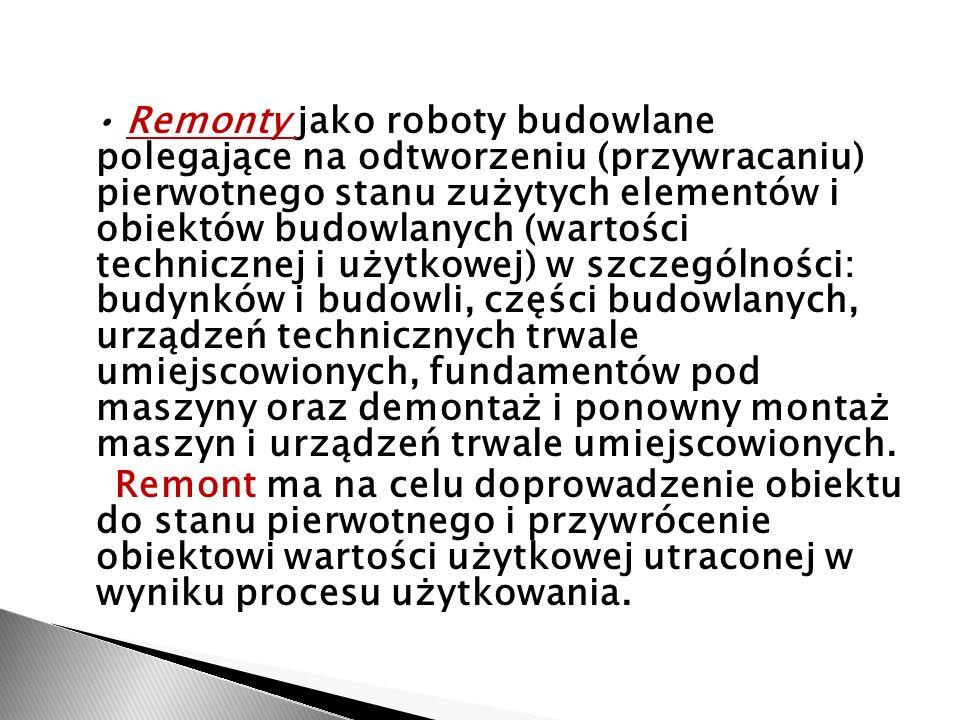 • Remonty jako roboty budowlane polegające na odtworzeniu (przywracaniu) pierwotnego stanu zużytych elementów i obiektów budowlanych (wartości technicznej i użytkowej) w szczególności: budynków i budowli, części budowlanych, urządzeń technicznych trwale umiejscowionych, fundamentów pod maszyny oraz demontaż i ponowny montaż maszyn i urządzeń trwale umiejscowionych.