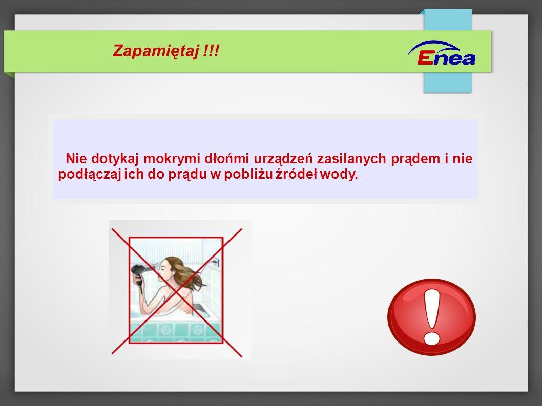 Zapamiętaj !!! Nie dotykaj mokrymi dłońmi urządzeń zasilanych prądem i nie podłączaj ich do prądu w pobliżu źródeł wody.
