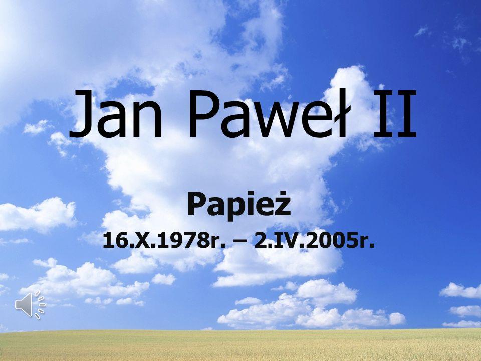 Jan Paweł II Papież 16.X.1978r. – 2.IV.2005r.