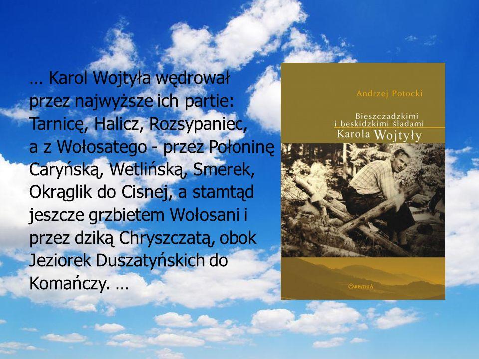 … Karol Wojtyła wędrował przez najwyższe ich partie: Tarnicę, Halicz, Rozsypaniec, a z Wołosatego - przez Połoninę Caryńską, Wetlińską, Smerek, Okrąglik do Cisnej, a stamtąd jeszcze grzbietem Wołosani i przez dziką Chryszczatą, obok Jeziorek Duszatyńskich do Komańczy.