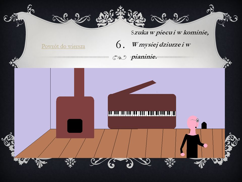 6. Szuka w piecu i w kominie, W mysiej dziurze i w pianinie.
