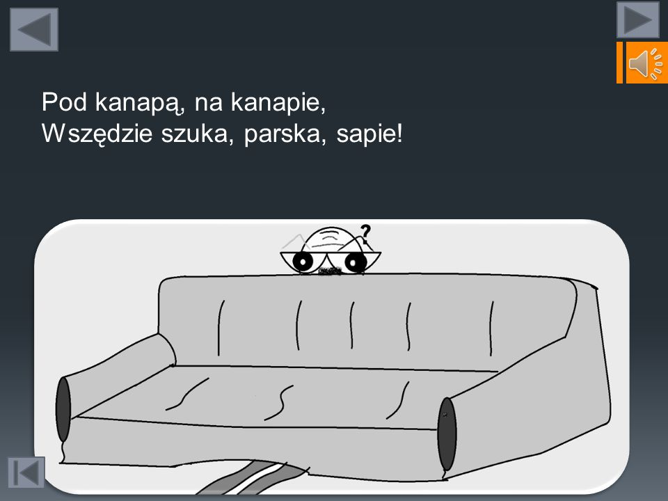 Pod kanapą, na kanapie, Wszędzie szuka, parska, sapie!