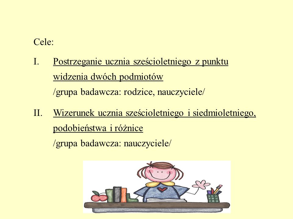 Cele: Postrzeganie ucznia sześcioletniego z punktu widzenia dwóch podmiotów /grupa badawcza: rodzice, nauczyciele/