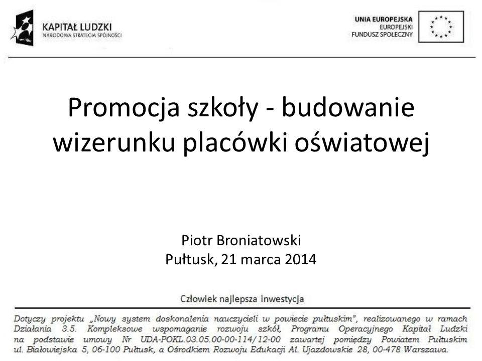 Promocja szkoły - budowanie wizerunku placówki oświatowej Piotr Broniatowski Pułtusk, 21 marca 2014