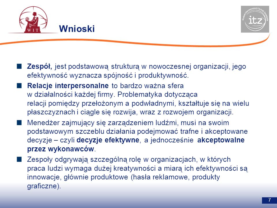 Wnioski Zespół, jest podstawową strukturą w nowoczesnej organizacji, jego efektywność wyznacza spójność i produktywność.