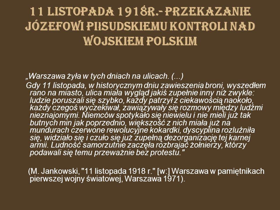 11 listopada 1918r.- przekazanie Józefowi Piłsudskiemu kontroli nad wojskiem polskim