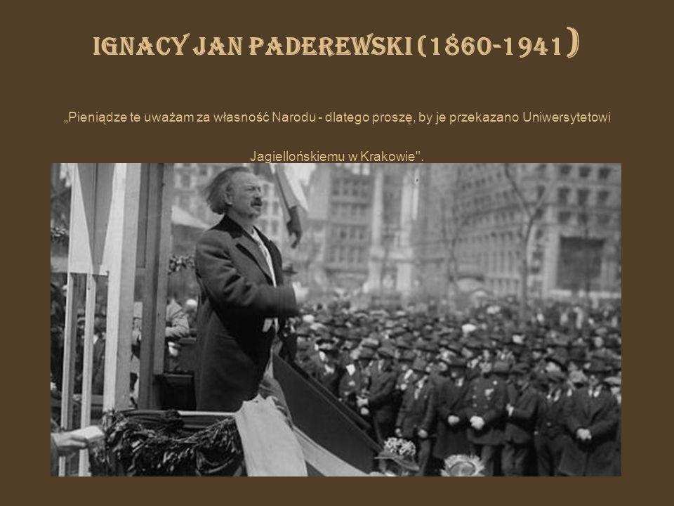 """Ignacy Jan Paderewski (1860-1941) """"Pieniądze te uważam za własność Narodu - dlatego proszę, by je przekazano Uniwersytetowi Jagiellońskiemu w Krakowie ."""