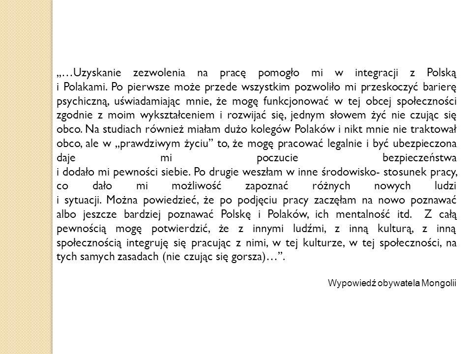 ,,…Uzyskanie zezwolenia na pracę pomogło mi w integracji z Polską i Polakami. Po pierwsze może przede wszystkim pozwoliło mi przeskoczyć barierę psychiczną, uświadamiając mnie, że mogę funkcjonować w tej obcej społeczności zgodnie z moim wykształceniem i rozwijać się, jednym słowem żyć nie czując się obco. Na studiach również miałam dużo kolegów Polaków i nikt mnie nie traktował obco, ale w ,,prawdziwym życiu'' to, że mogę pracować legalnie i być ubezpieczona daje mi poczucie bezpieczeństwa i dodało mi pewności siebie. Po drugie weszłam w inne środowisko- stosunek pracy, co dało mi możliwość zapoznać różnych nowych ludzi i sytuacji. Można powiedzieć, że po podjęciu pracy zaczęłam na nowo poznawać albo jeszcze bardziej poznawać Polskę i Polaków, ich mentalność itd. Z całą pewnością mogę potwierdzić, że z innymi ludźmi, z inną kulturą, z inną społecznością integruję się pracując z nimi, w tej kulturze, w tej społeczności, na tych samych zasadach (nie czując się gorsza)…''.