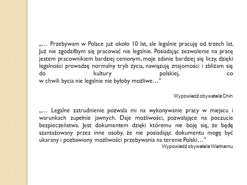,,… Przebywam w Polsce już około 10 lat, ale legalnie pracuję od trzech lat. Już nie zgodziłbym się pracować nie legalnie. Posiadając zezwolenie na pracę jestem pracownikiem bardziej cenionym, moje zdanie bardziej się liczy, dzięki legalności prowadzę normalny tryb życia, nawiązuję znajomości i zbliżam się do kultury polskiej, co w chwili bycia nie legalnie nie byłoby możliwe…''