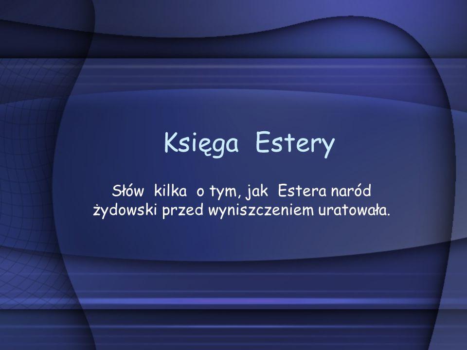 Księga Estery Słów kilka o tym, jak Estera naród żydowski przed wyniszczeniem uratowała.