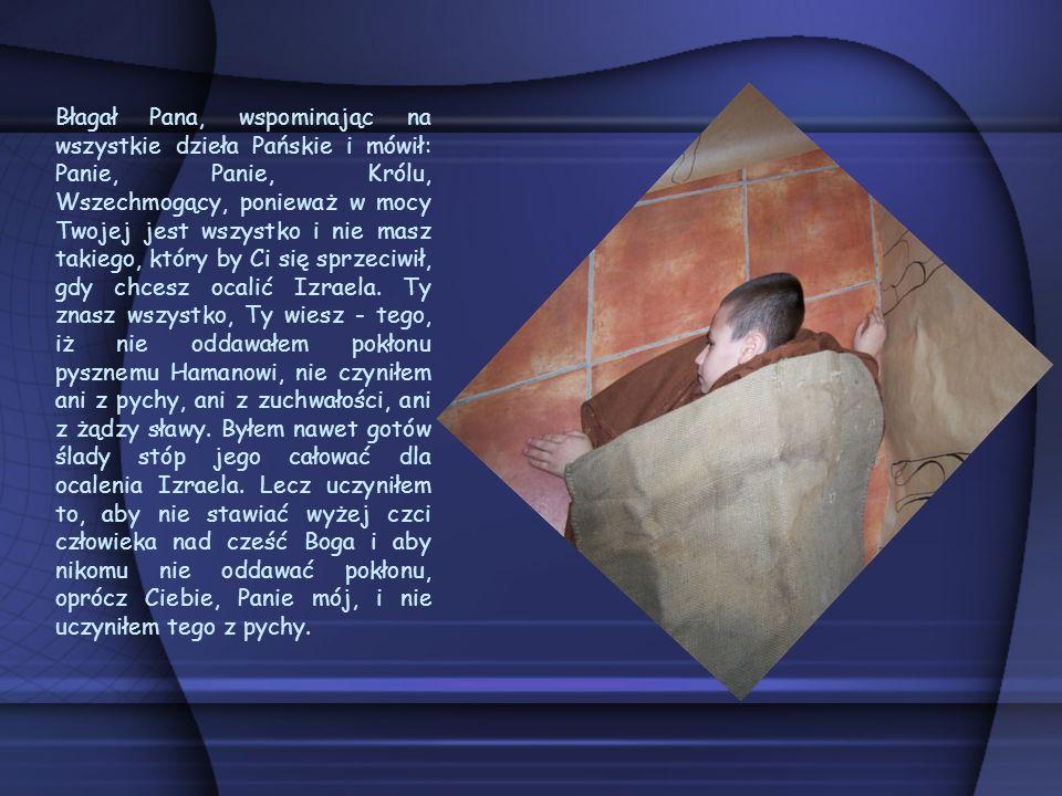 Błagał Pana, wspominając na wszystkie dzieła Pańskie i mówił: Panie, Panie, Królu, Wszechmogący, ponieważ w mocy Twojej jest wszystko i nie masz takiego, który by Ci się sprzeciwił, gdy chcesz ocalić Izraela.