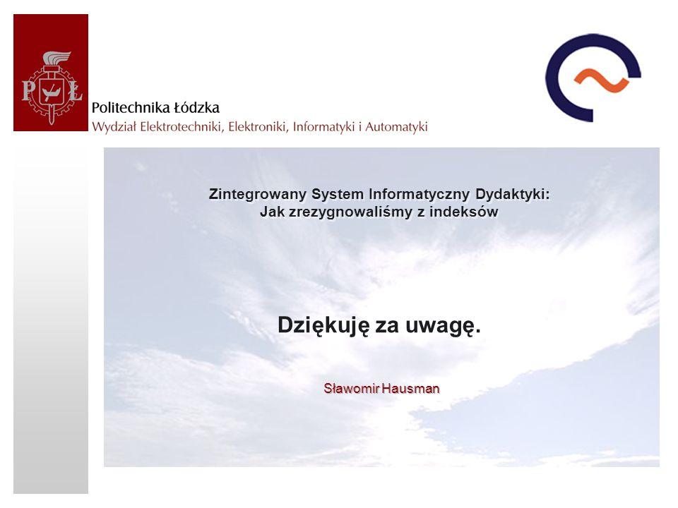 Zintegrowany System Informatyczny Dydaktyki: Jak zrezygnowaliśmy z indeksów Dziękuję za uwagę.