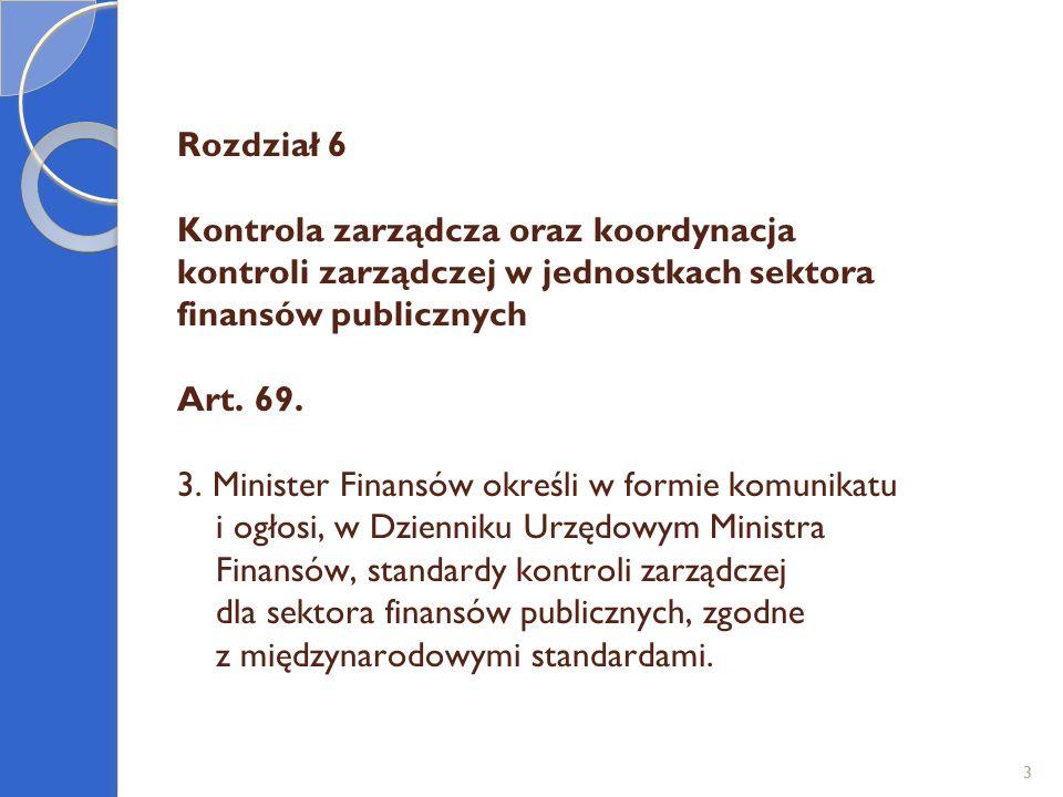 Rozdział 6 Kontrola zarządcza oraz koordynacja kontroli zarządczej w jednostkach sektora finansów publicznych Art. 69. 3. Minister Finansów określi w formie komunikatu i ogłosi, w Dzienniku Urzędowym Ministra Finansów, standardy kontroli zarządczej dla sektora finansów publicznych, zgodne z międzynarodowymi standardami.