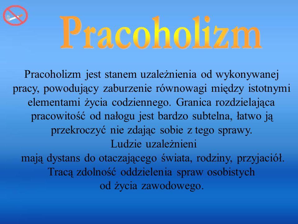 Pracoholizm Pracoholizm jest stanem uzależnienia od wykonywanej