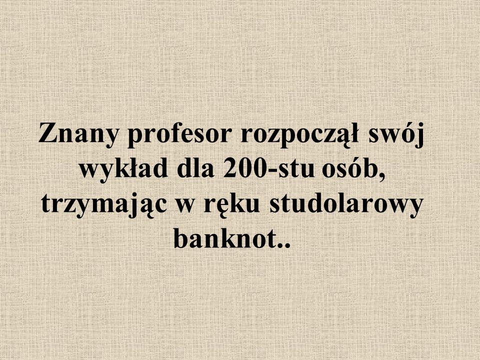 Znany profesor rozpoczął swój wykład dla 200-stu osób, trzymając w ręku studolarowy banknot..