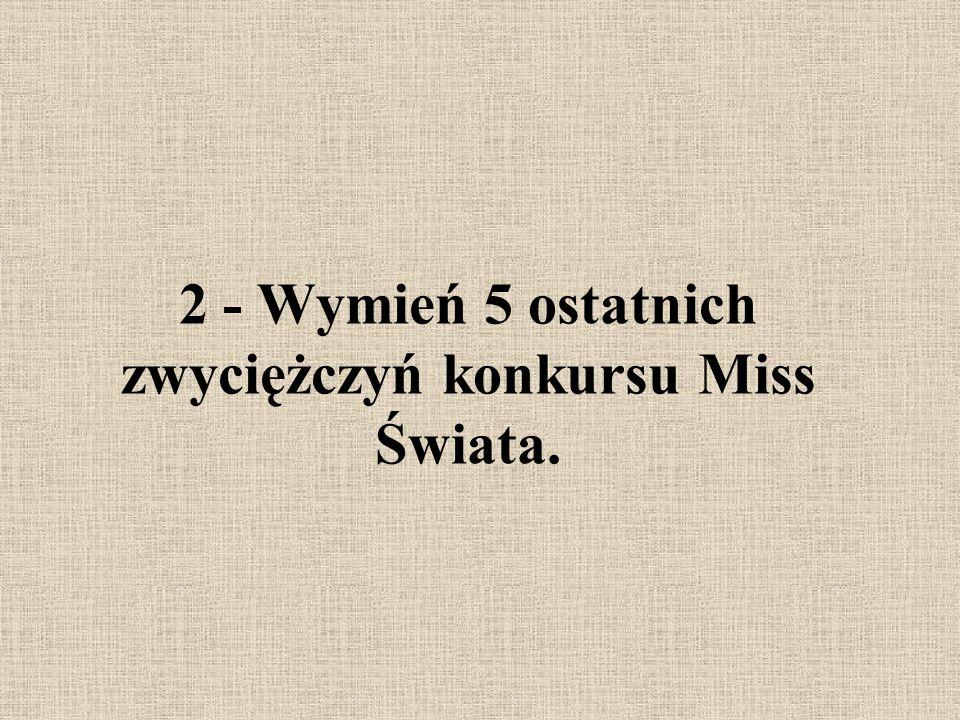 2 - Wymień 5 ostatnich zwyciężczyń konkursu Miss Świata.