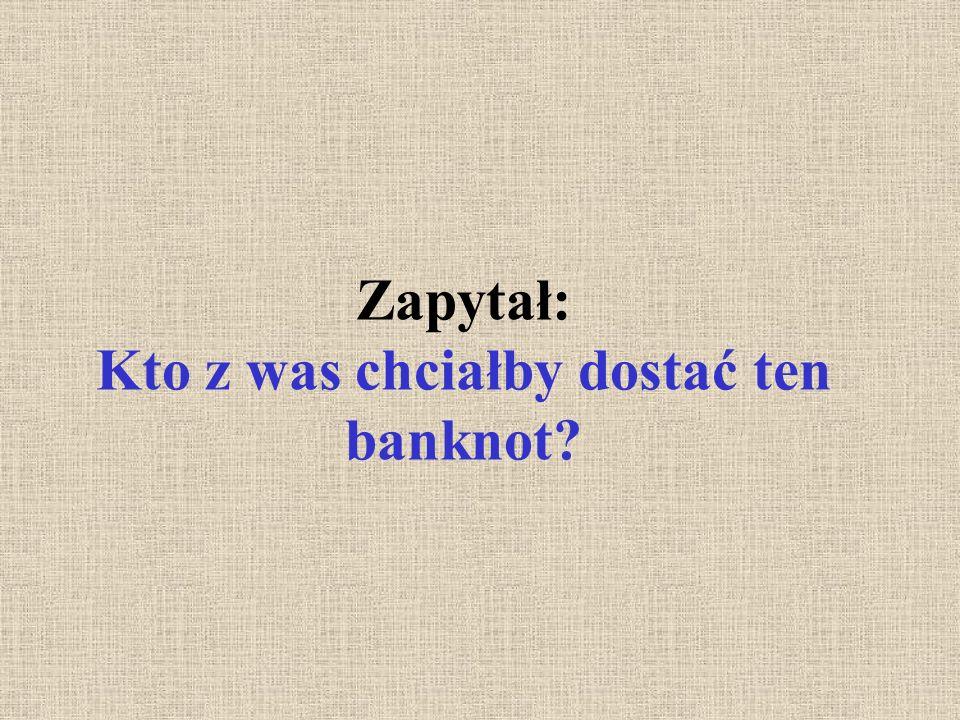 Zapytał: Kto z was chciałby dostać ten banknot